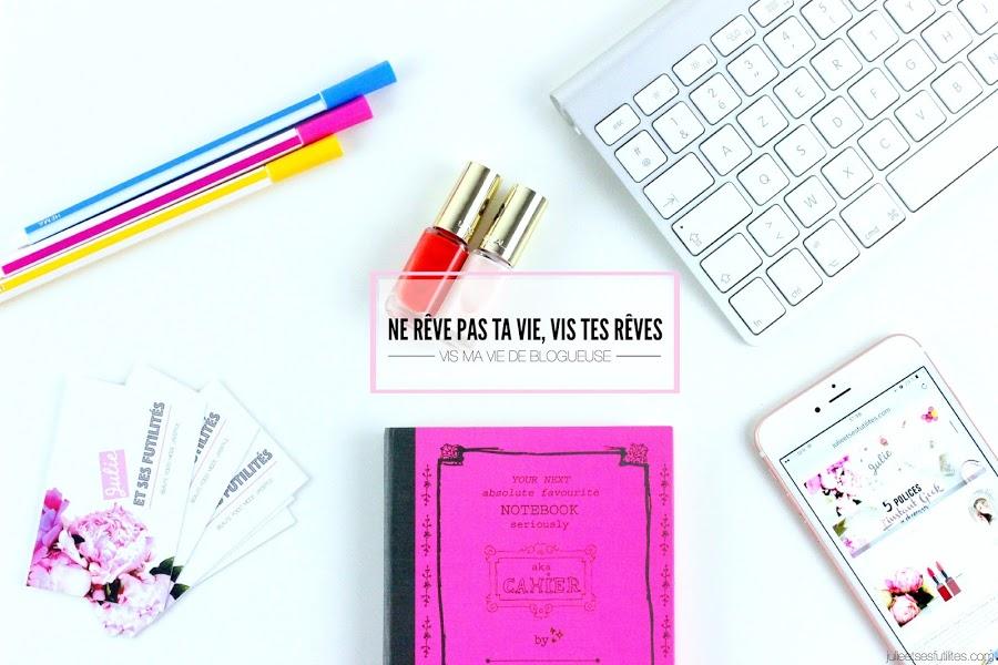 "vis ma vie de blogueuse #8 ""ne rêve pas ta vie, vis tes rêves"" - julieetsesfutilites.com"